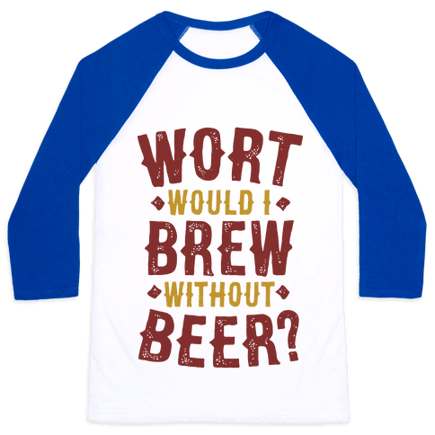 Wort Would I Brew Without Beer? Baseball Tee