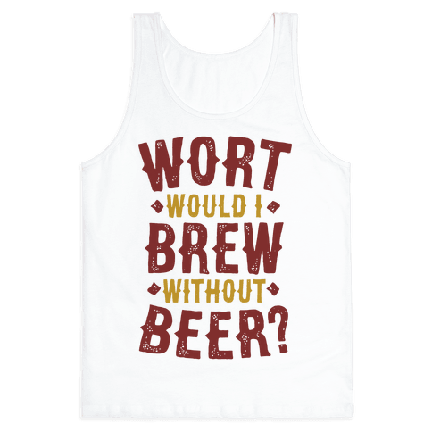Wort Would I Brew Without Beer? Tank Top