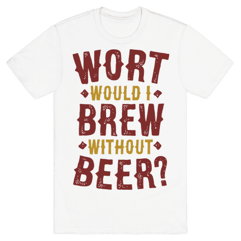 Wort Would I Brew Without Beer? Mens T-Shirt