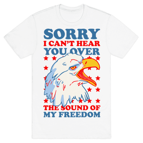 Sorry I Can't Hear You Over The Sound Of My Freedom Mens T-Shirt