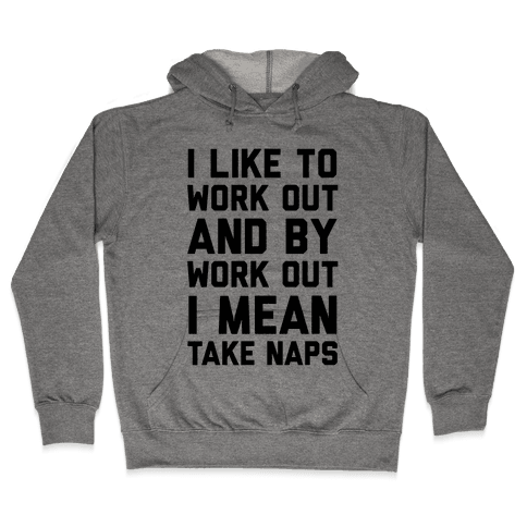 I Like To Work Out And By Work Out I Mean Take Naps Hooded Sweatshirt