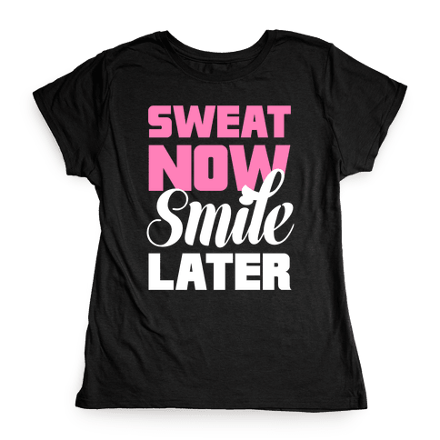 Sweat Now, Smile Later Womens T-Shirt
