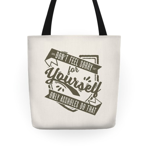 Don't Feel Sorry For Yourself Only Assholes Do That Tote