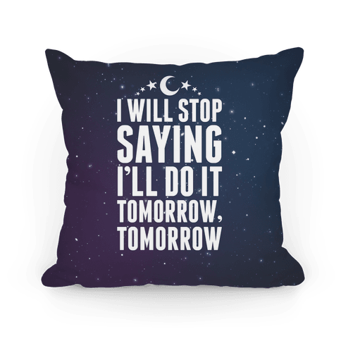I'll Stop Saying I'll Do It Tomorrow, Tomorrow Pillow