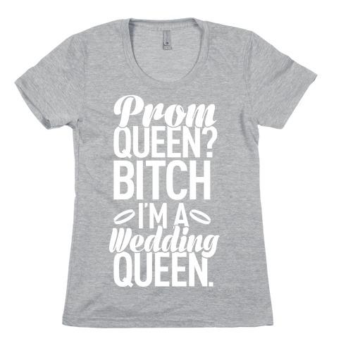 Prom Queen? Bitch I'm A Wedding Queen. Womens T-Shirt