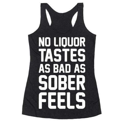 No Liquor Tastes As Bad As Sober Feels Racerback Tank Top