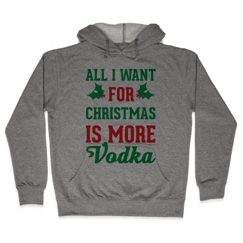 All I Want For Christmas Is More Vodka Hooded Sweatshirt