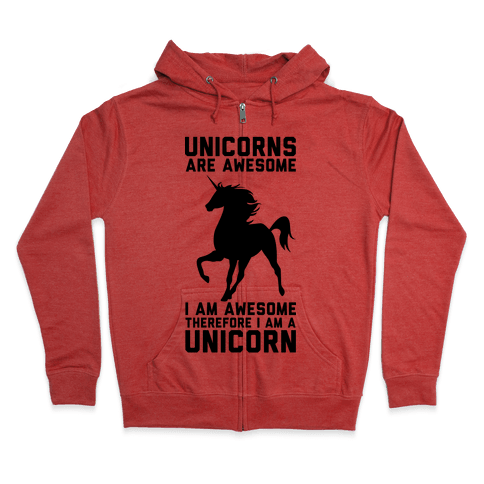 Unicorns Are Awesome I Am Awesome Therefore I Am A Unicorn Zip Hoodie