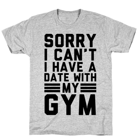 Sorry I Can't I Have A Date With My Gym Mens T-Shirt