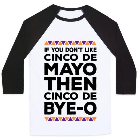If You Don't Like Cinco De Mayo Then Cinco De Bye-o Baseball Tee