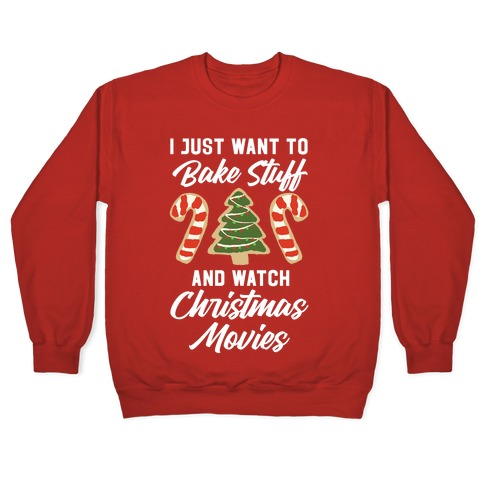 I Just Want to Bake Stuff and Watch Christmas Movies Pullover