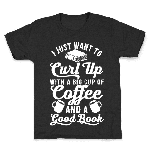 I Just Want To Curl Up With A Big Cup Of Coffee And A Good Book Kids T-Shirt