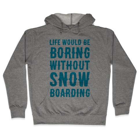 Life Would Be Boring Without Snowboarding Hooded Sweatshirt