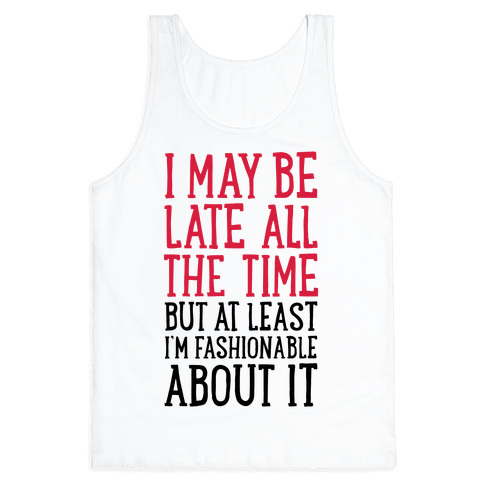 I May Be Late All The Time (But At Least I'm Fashionable About It) Tank Top
