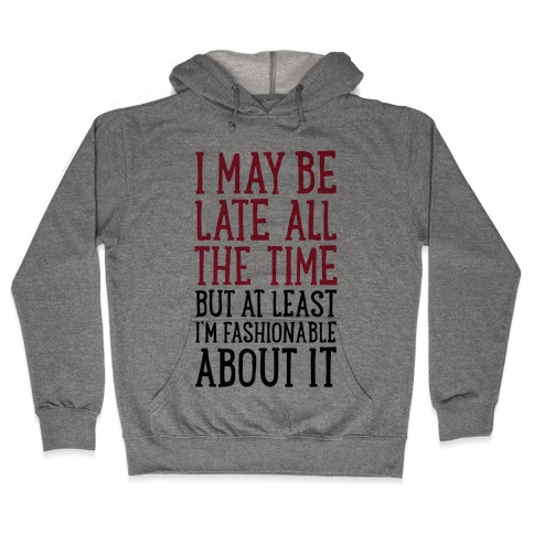 I May Be Late All The Time (But At Least I'm Fashionable About It) Hooded Sweatshirt