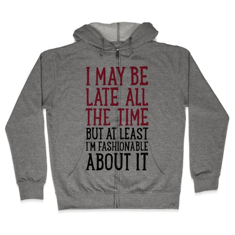 I May Be Late All The Time (But At Least I'm Fashionable About It) Zip Hoodie