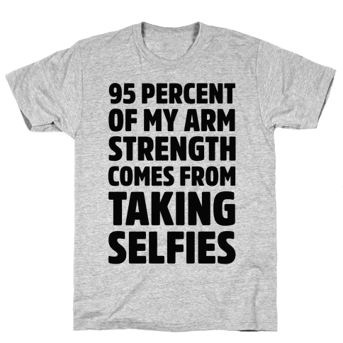 95 Percent Of My Arm Strength Comes From Taking Selfies Mens T-Shirt