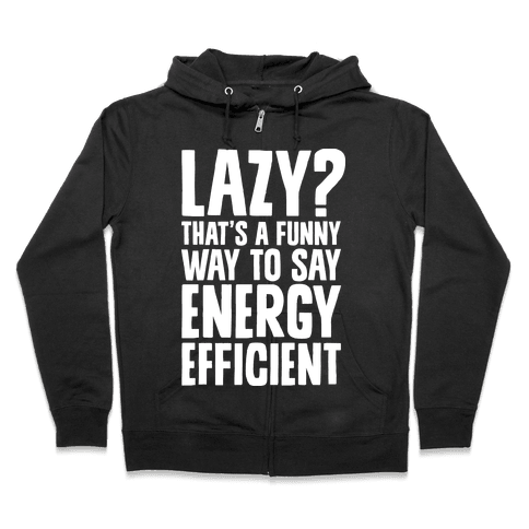 Lazy? That's a Funny Way to Say Energy Efficient Zip Hoodie