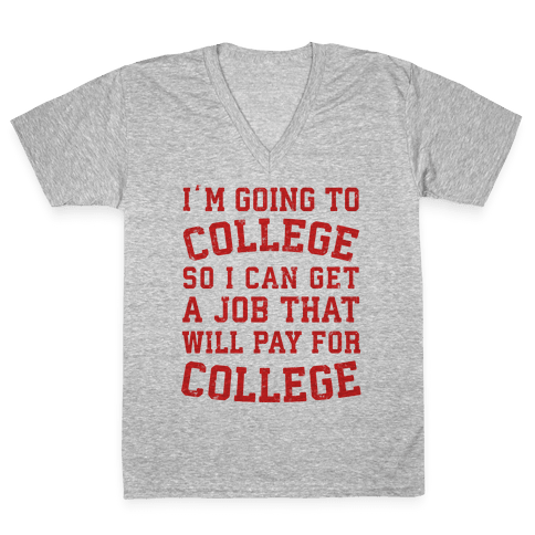 I'm Going To College To Find A Job That Will Pay For College V-Neck Tee Shirt