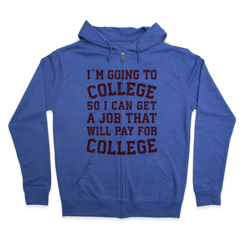 I'm Going To College To Find A Job That Will Pay For College Zip Hoodie