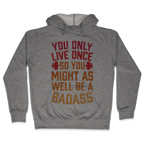 You Only Live Once So You Might As Well Be A Badass Hooded Sweatshirt