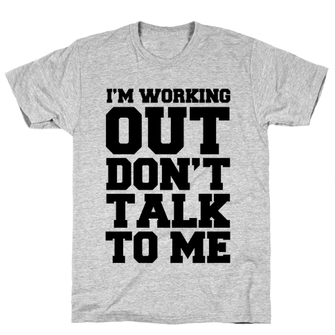 I'm Working Out, Don't Talk to Me Mens T-Shirt