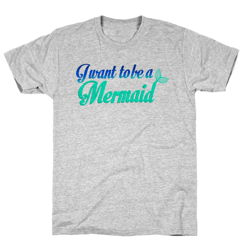 I Want To Be A Mermaid Mens T-Shirt