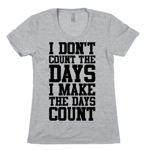 I Don't Count The Days, I Make The Days Count Womens T-Shirt