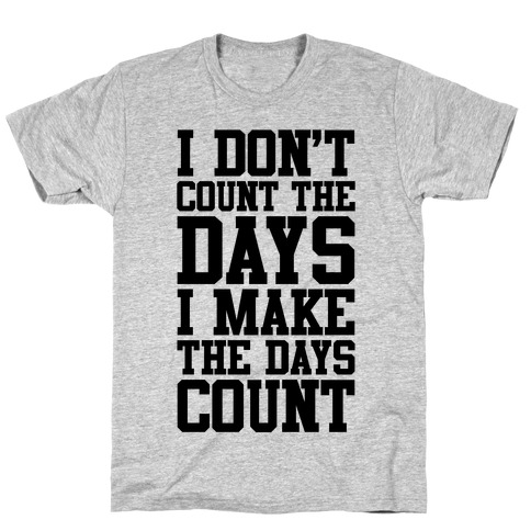 I Don't Count The Days, I Make The Days Count T-Shirt