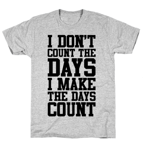 I Don't Count The Days, I Make The Days Count Mens/Unisex T-Shirt
