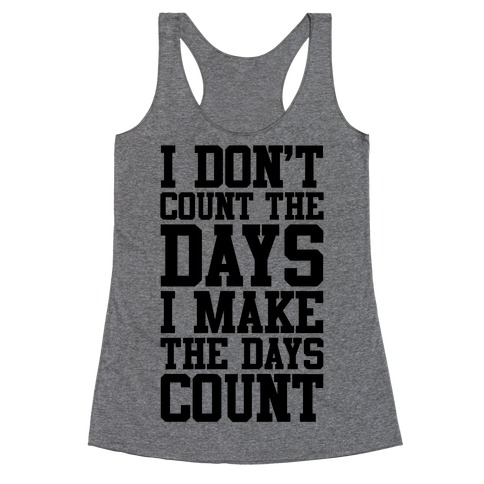 I Don't Count The Days, I Make The Days Count Racerback Tank Top