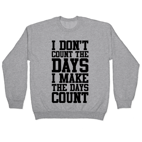 I Don't Count The Days, I Make The Days Count Pullover