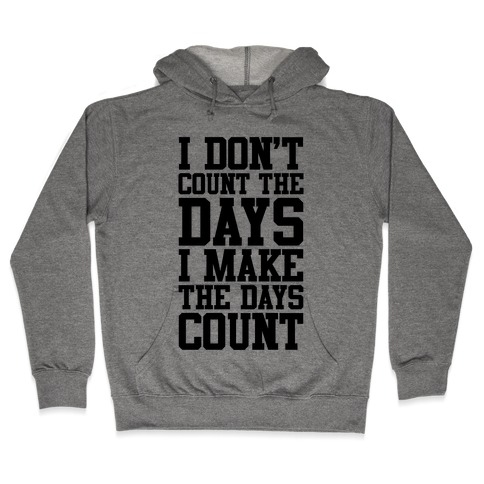 I Don't Count The Days, I Make The Days Count Hooded Sweatshirt