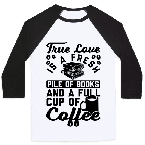True Love Is A Fresh Pile Of Books And A Full Cup Of Coffee Baseball Tee