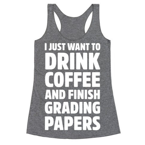 I Just Want To Drink Coffee And Finish Grading Papers Racerback Tank Top