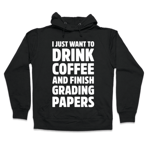 I Just Want To Drink Coffee And Finish Grading Papers Hooded Sweatshirt
