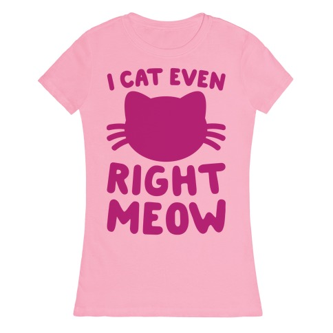 I Cat Even Right Meow Womens T-Shirt