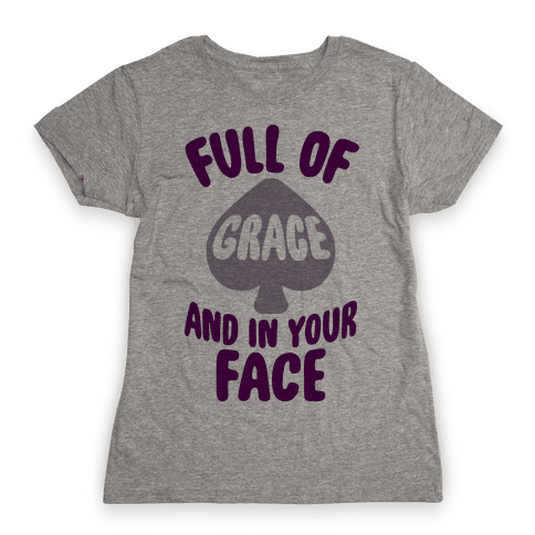 Full Of Grace And In Your Face Womens T-Shirt