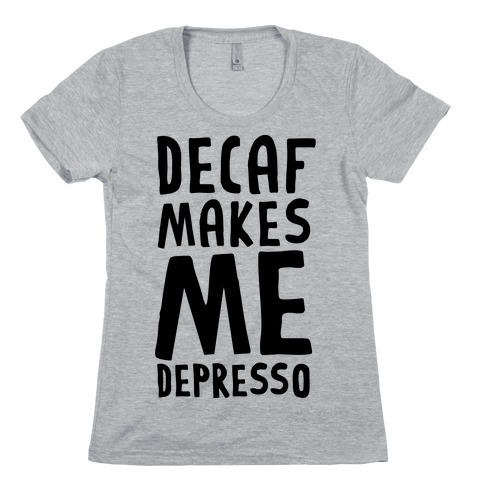 Decaf Makes Me Depresso Womens T-Shirt