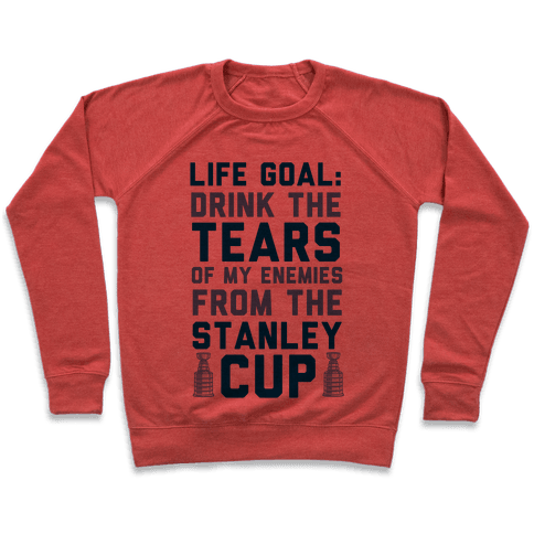 Life Goal: Drink the Tears of My Enemies From the Stanley Cup Pullover
