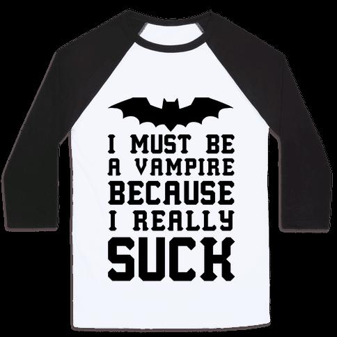 I Must Be A Vampire Because I Really Suck Baseball Tee