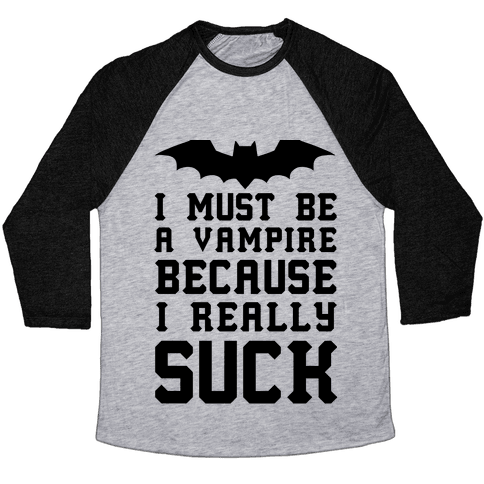 I Must Be A Vampire Because I Really Suck Baseball Tee