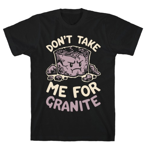Don't Take Me For Granite T-Shirt