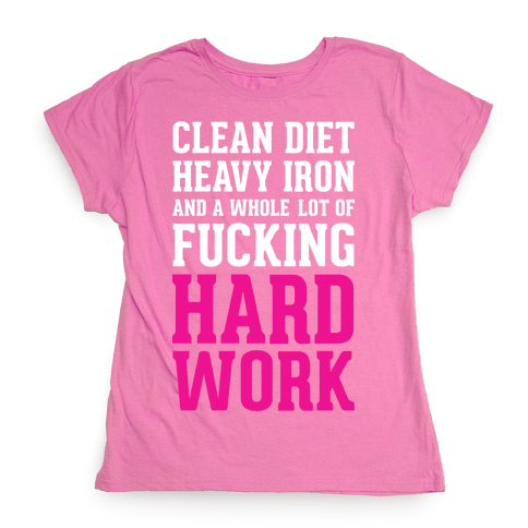 Clean Diet Heavy Iron and a Whole Lot of F***ing Hard Work Womens T-Shirt
