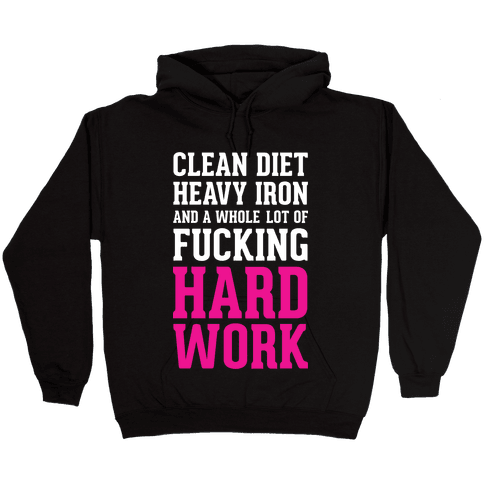 Clean Diet Heavy Iron and a Whole Lot of F***ing Hard Work Hooded Sweatshirt