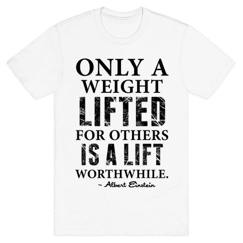 Only a Weight Lifted for Others is a Lift Worthwhile (Einstein Quote) Mens T-Shirt