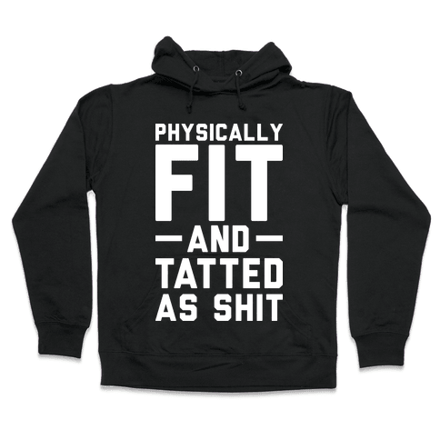 Physically Fit and Tatted as Shit Hooded Sweatshirt