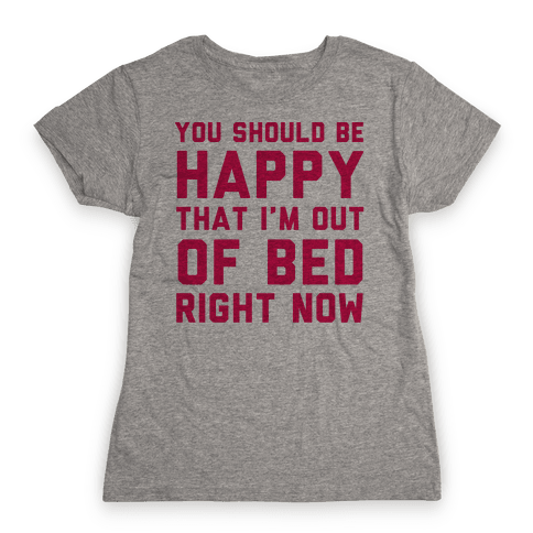You Should Be Happy That I'm Out Of Bed Right Now Womens T-Shirt