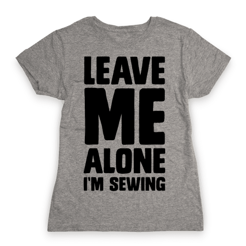 Leave Me Alone I'm Sewing Womens T-Shirt