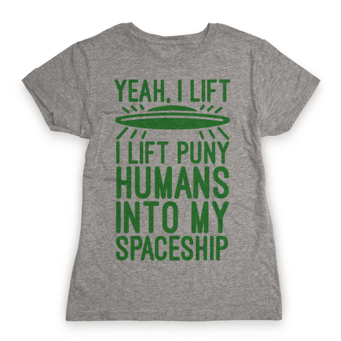 I Lift Puny Humans Into My Spaceship Womens T-Shirt